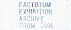 FACTOTUM EXHIBITION「ARCHIVE from 2004」