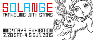 MIC*ITAYA EXHIBITION 「SOLANGE」 - TRAVELING WITH STARS -